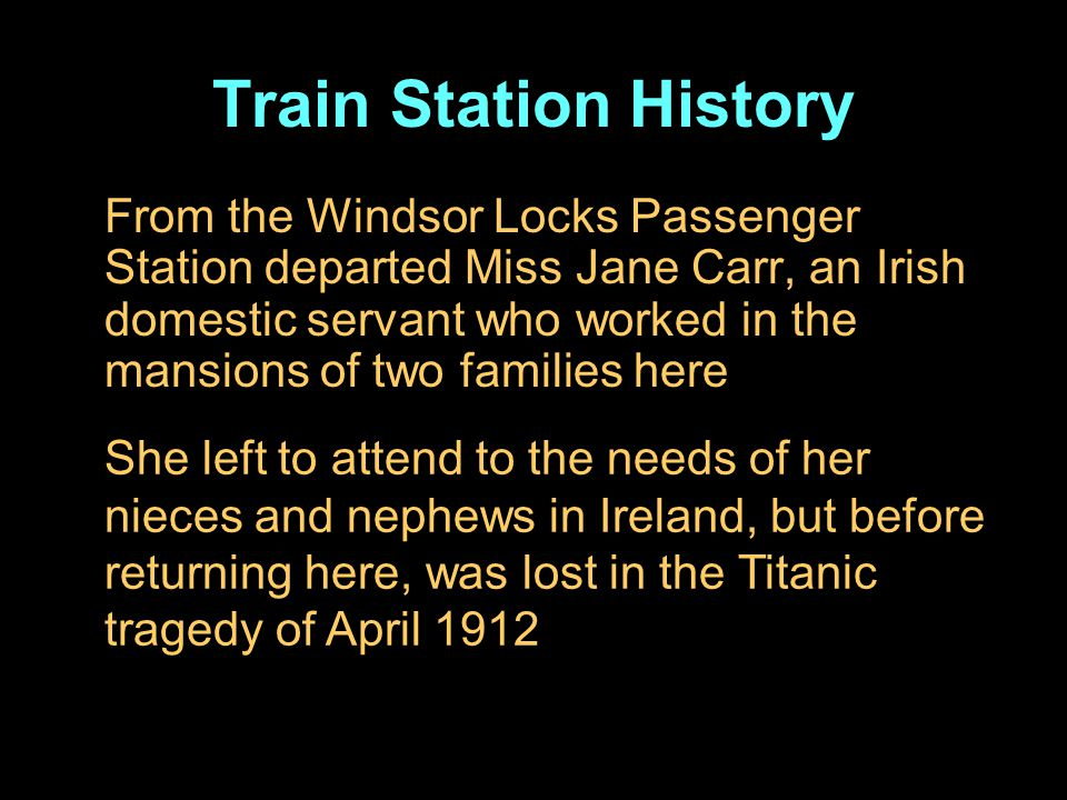 Train Station History From the Windsor Locks Passenger Station departed Miss Jane Carr, an Irish domestic servant who worked in the mansions of two families here She left to attend to the needs of her nieces and nephews in Ireland, but before returning here, was lost in the Titanic tragedy of April 1912