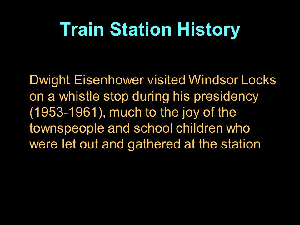 Train Station History Dwight Eisenhower visited Windsor Locks on a whistle stop during his presidency (1953-1961), much to the joy of the townspeople and school children who were let out and gathered at the station