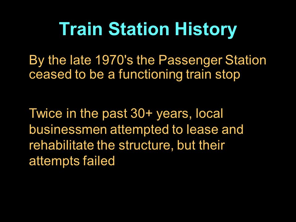 Train Station History By the late 1970 s the Passenger Station ceased to be a functioning train stop Twice in the past 30+ years, local businessmen attempted to lease and rehabilitate the structure, but their attempts failed