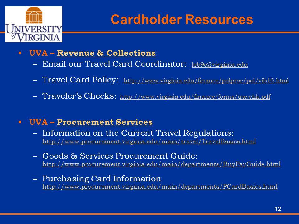 12 Cardholder Resources UVA – Revenue & CollectionsRevenue & Collections –Email our Travel Card Coordinator: leb9c@virginia.edu leb9c@virginia.edu –Tr