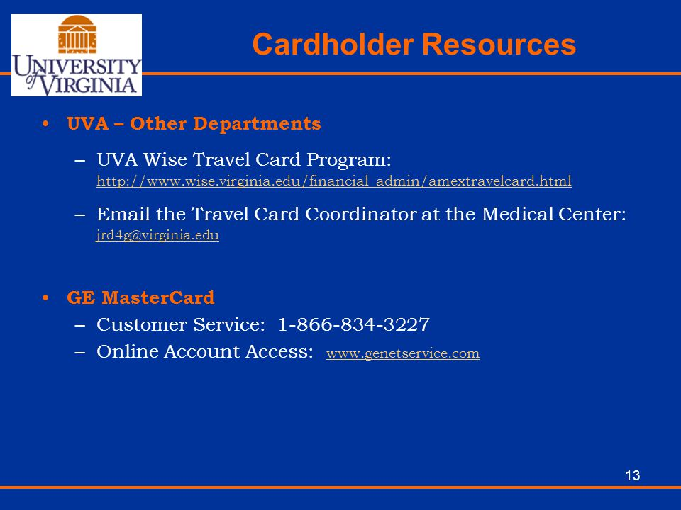 13 Cardholder Resources UVA – Other Departments –UVA Wise Travel Card Program: http://www.wise.virginia.edu/financial_admin/amextravelcard.html http:/