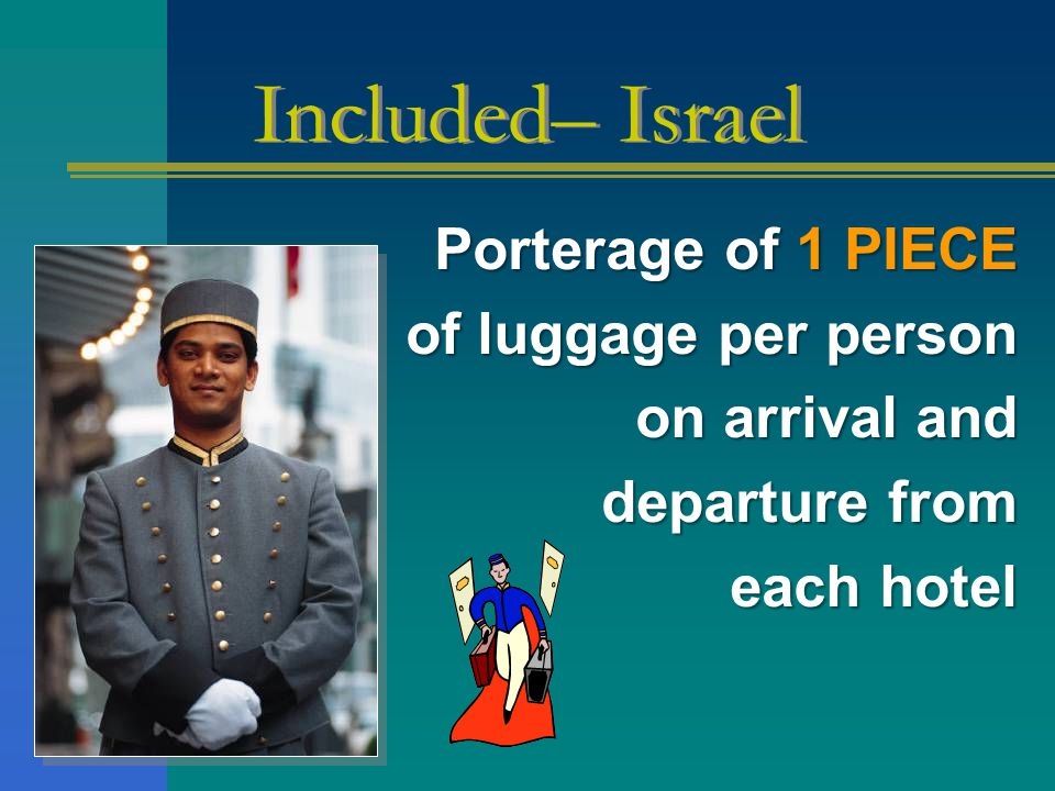 Porterage of 1 PIECE of luggage per person on arrival and departure from each hotel Included– Israel