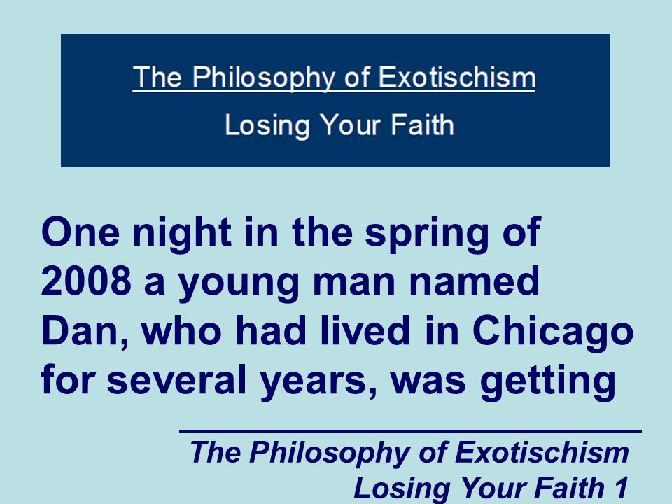 The Philosophy of Exotischism Losing Your Faith 1 One night in the spring of 2008 a young man named Dan, who had lived in Chicago for several years, was getting