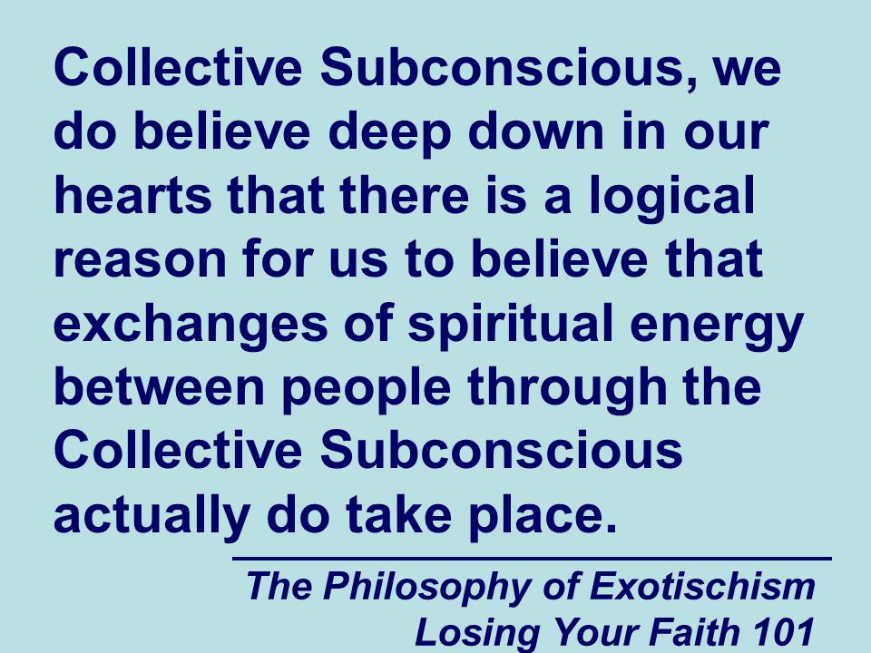 The Philosophy of Exotischism Losing Your Faith 101 Collective Subconscious, we do believe deep down in our hearts that there is a logical reason for us to believe that exchanges of spiritual energy between people through the Collective Subconscious actually do take place.