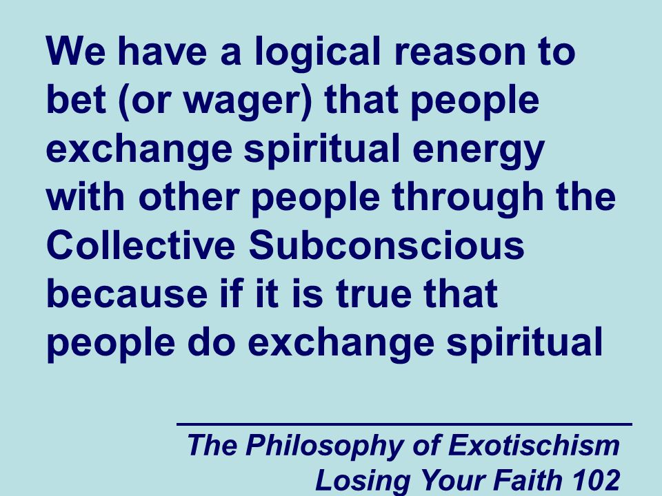 The Philosophy of Exotischism Losing Your Faith 102 We have a logical reason to bet (or wager) that people exchange spiritual energy with other people through the Collective Subconscious because if it is true that people do exchange spiritual
