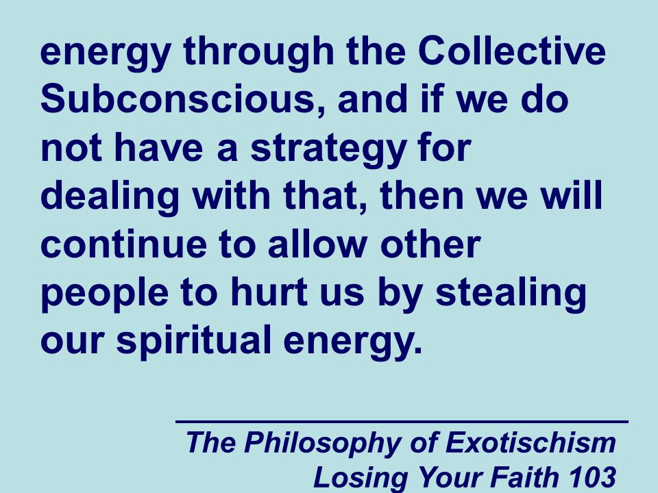 The Philosophy of Exotischism Losing Your Faith 103 energy through the Collective Subconscious, and if we do not have a strategy for dealing with that, then we will continue to allow other people to hurt us by stealing our spiritual energy.