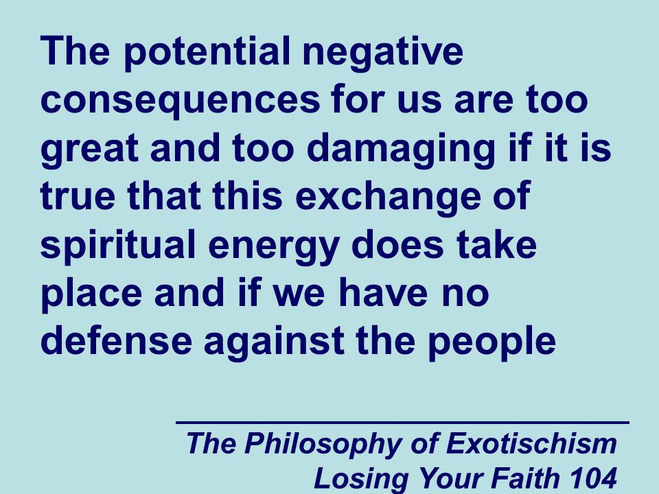 The Philosophy of Exotischism Losing Your Faith 104 The potential negative consequences for us are too great and too damaging if it is true that this exchange of spiritual energy does take place and if we have no defense against the people