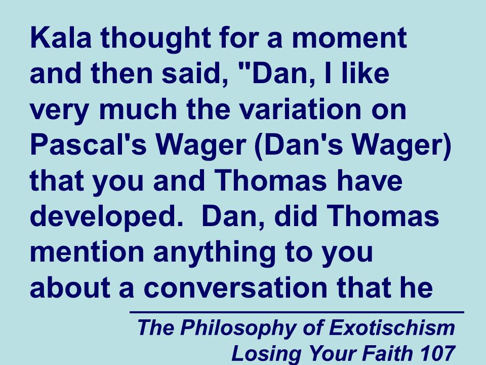 The Philosophy of Exotischism Losing Your Faith 107 Kala thought for a moment and then said, Dan, I like very much the variation on Pascal s Wager (Dan s Wager) that you and Thomas have developed.