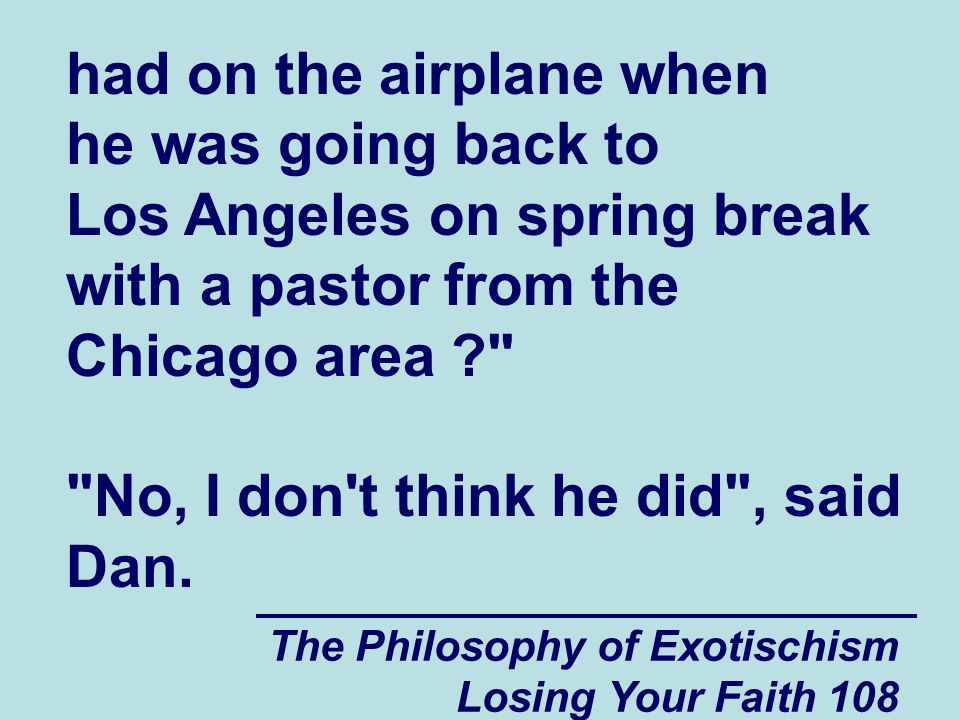 The Philosophy of Exotischism Losing Your Faith 108 had on the airplane when he was going back to Los Angeles on spring break with a pastor from the Chicago area ? No, I don t think he did , said Dan.