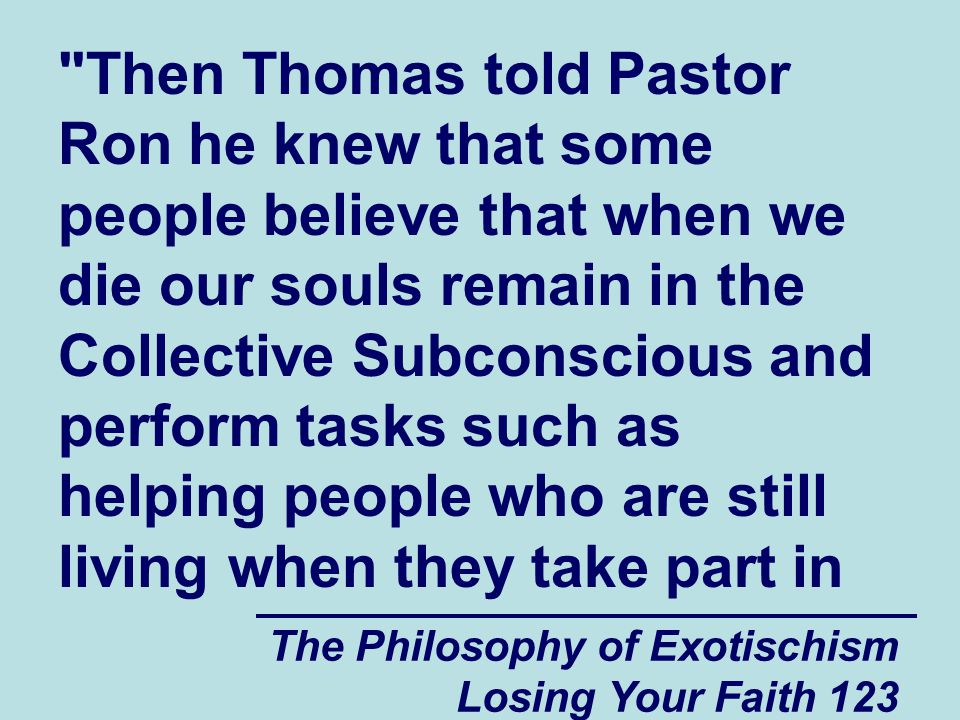 The Philosophy of Exotischism Losing Your Faith 123 Then Thomas told Pastor Ron he knew that some people believe that when we die our souls remain in the Collective Subconscious and perform tasks such as helping people who are still living when they take part in