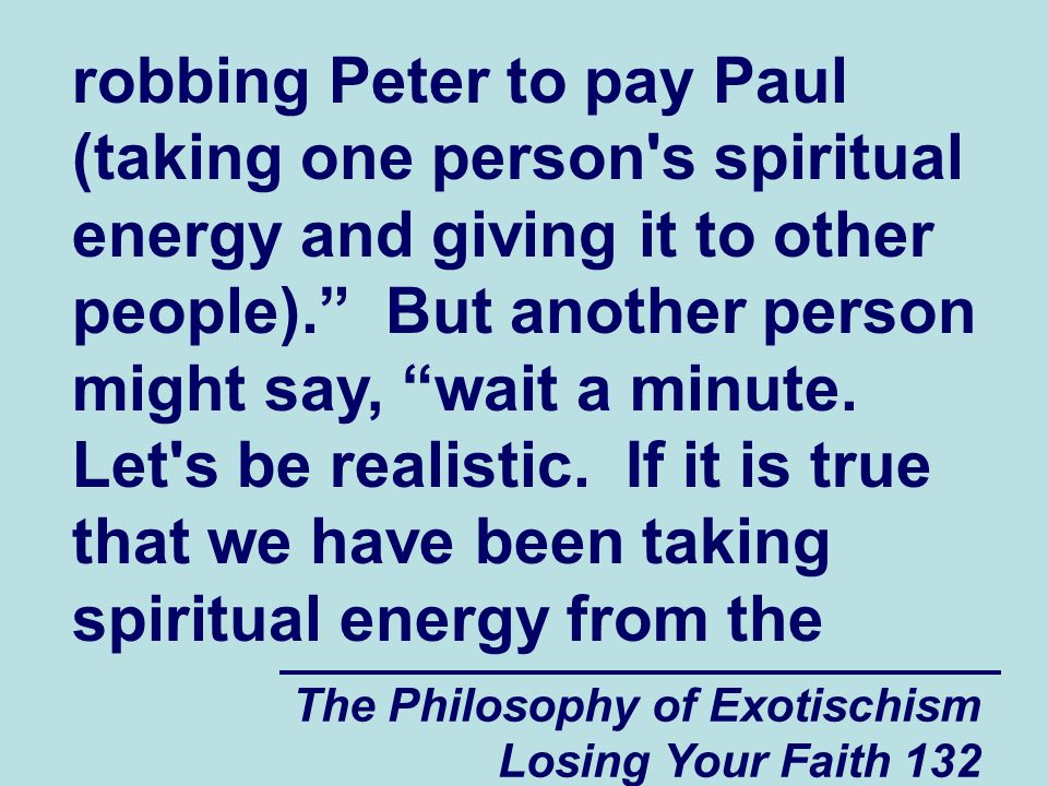 The Philosophy of Exotischism Losing Your Faith 132 robbing Peter to pay Paul (taking one person s spiritual energy and giving it to other people).