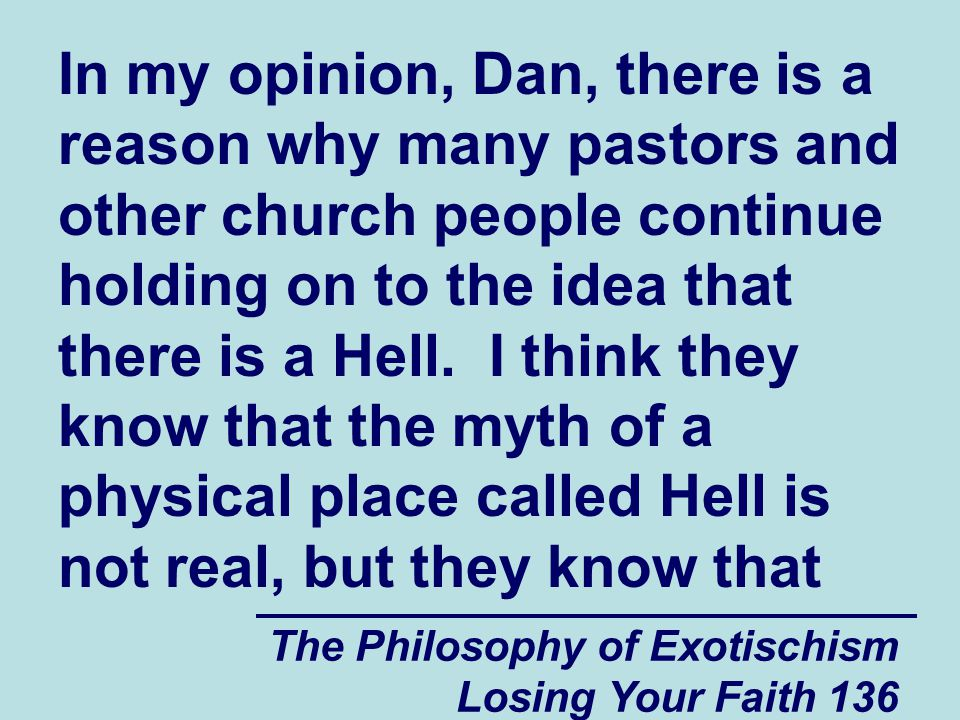 The Philosophy of Exotischism Losing Your Faith 136 In my opinion, Dan, there is a reason why many pastors and other church people continue holding on to the idea that there is a Hell.