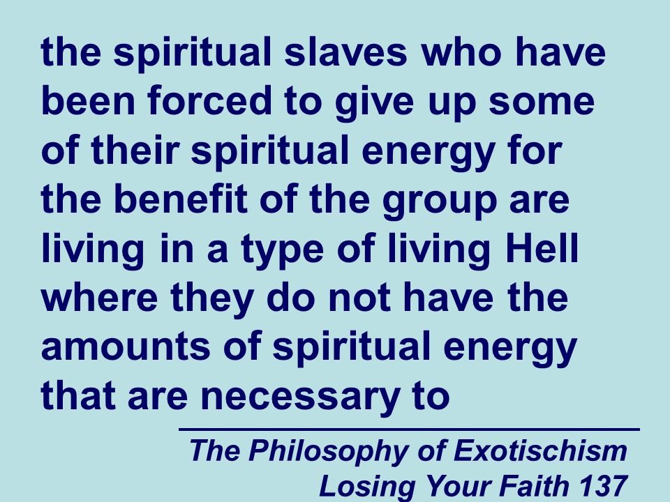 The Philosophy of Exotischism Losing Your Faith 137 the spiritual slaves who have been forced to give up some of their spiritual energy for the benefit of the group are living in a type of living Hell where they do not have the amounts of spiritual energy that are necessary to