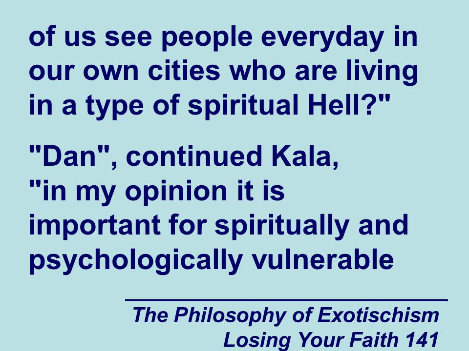 The Philosophy of Exotischism Losing Your Faith 141 of us see people everyday in our own cities who are living in a type of spiritual Hell? Dan , continued Kala, in my opinion it is important for spiritually and psychologically vulnerable
