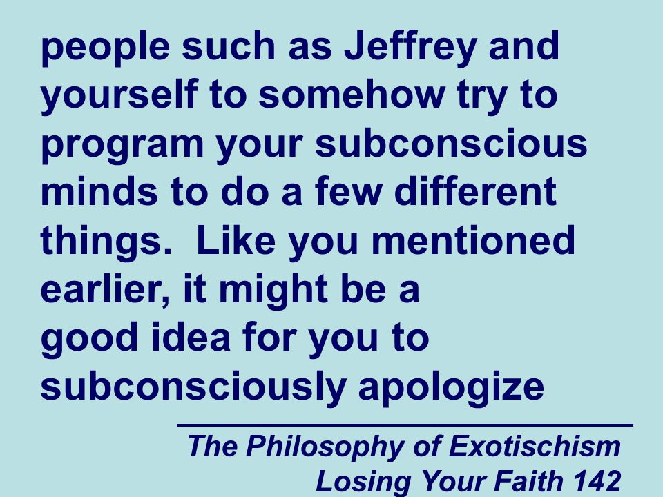 The Philosophy of Exotischism Losing Your Faith 142 people such as Jeffrey and yourself to somehow try to program your subconscious minds to do a few different things.