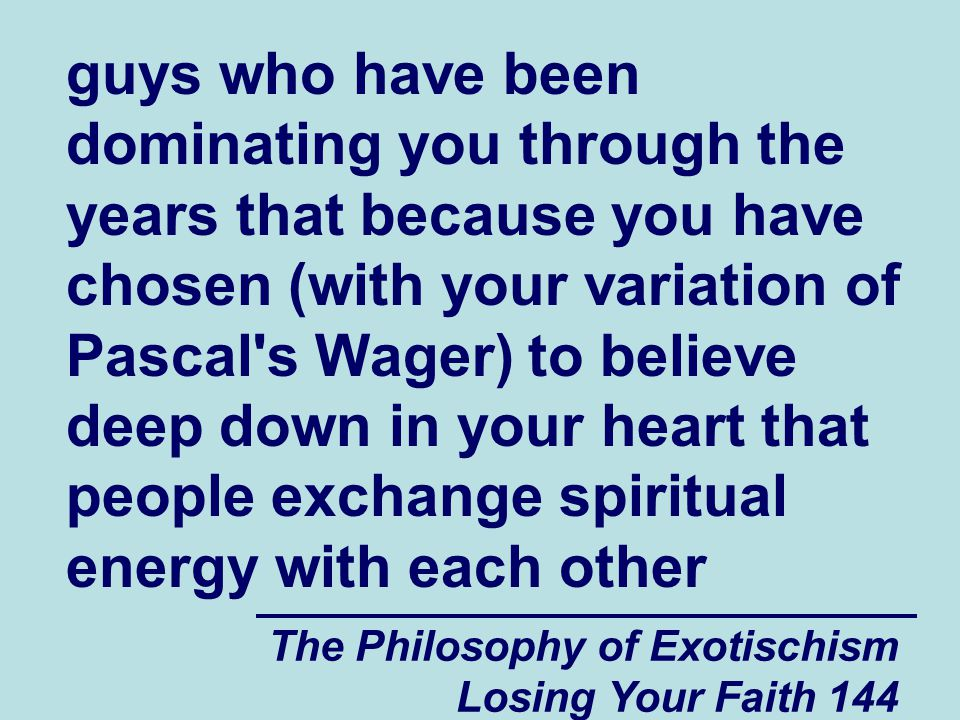 The Philosophy of Exotischism Losing Your Faith 144 guys who have been dominating you through the years that because you have chosen (with your variation of Pascal s Wager) to believe deep down in your heart that people exchange spiritual energy with each other