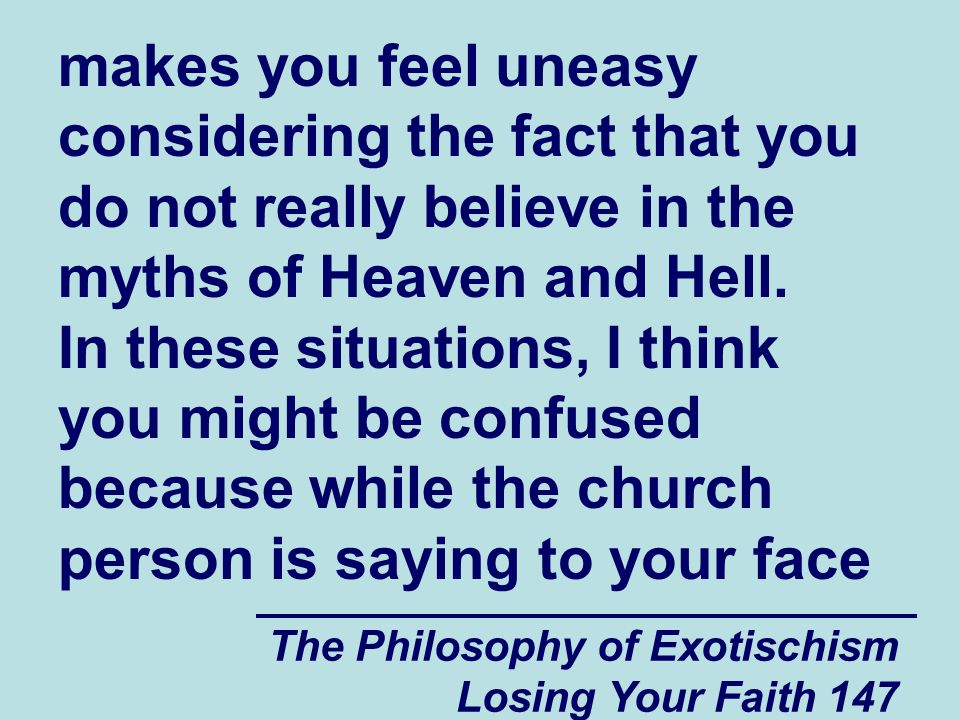 The Philosophy of Exotischism Losing Your Faith 147 makes you feel uneasy considering the fact that you do not really believe in the myths of Heaven and Hell.