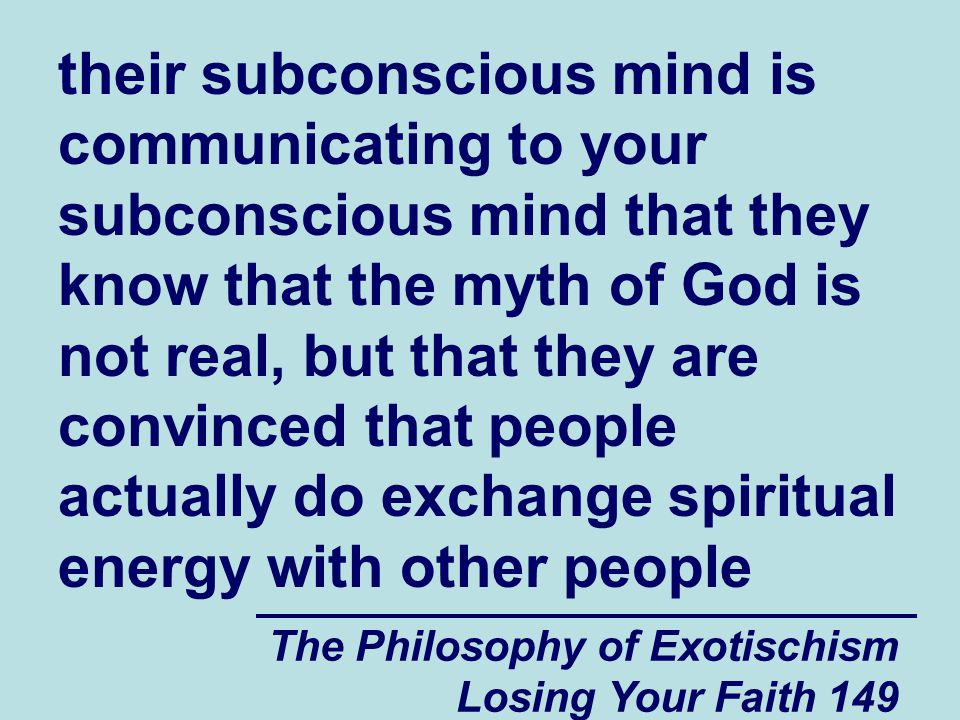 The Philosophy of Exotischism Losing Your Faith 149 their subconscious mind is communicating to your subconscious mind that they know that the myth of God is not real, but that they are convinced that people actually do exchange spiritual energy with other people