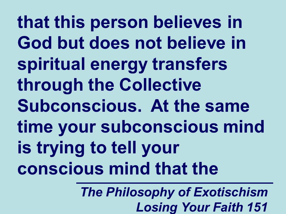 The Philosophy of Exotischism Losing Your Faith 151 that this person believes in God but does not believe in spiritual energy transfers through the Collective Subconscious.