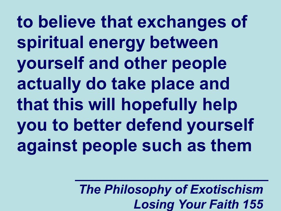 The Philosophy of Exotischism Losing Your Faith 155 to believe that exchanges of spiritual energy between yourself and other people actually do take place and that this will hopefully help you to better defend yourself against people such as them