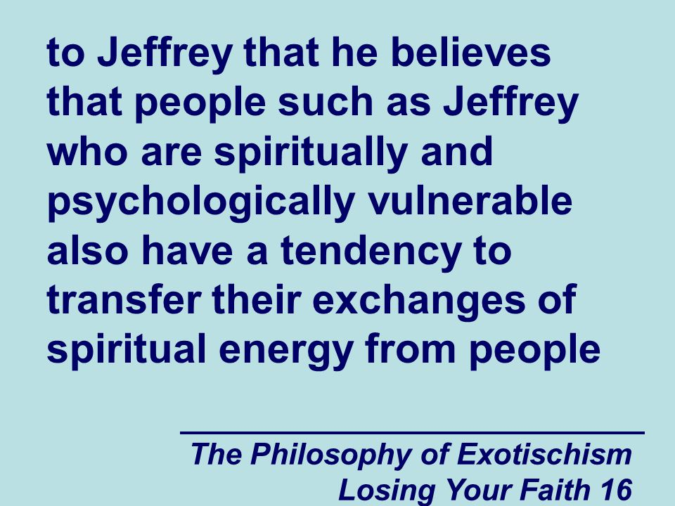 The Philosophy of Exotischism Losing Your Faith 16 to Jeffrey that he believes that people such as Jeffrey who are spiritually and psychologically vulnerable also have a tendency to transfer their exchanges of spiritual energy from people