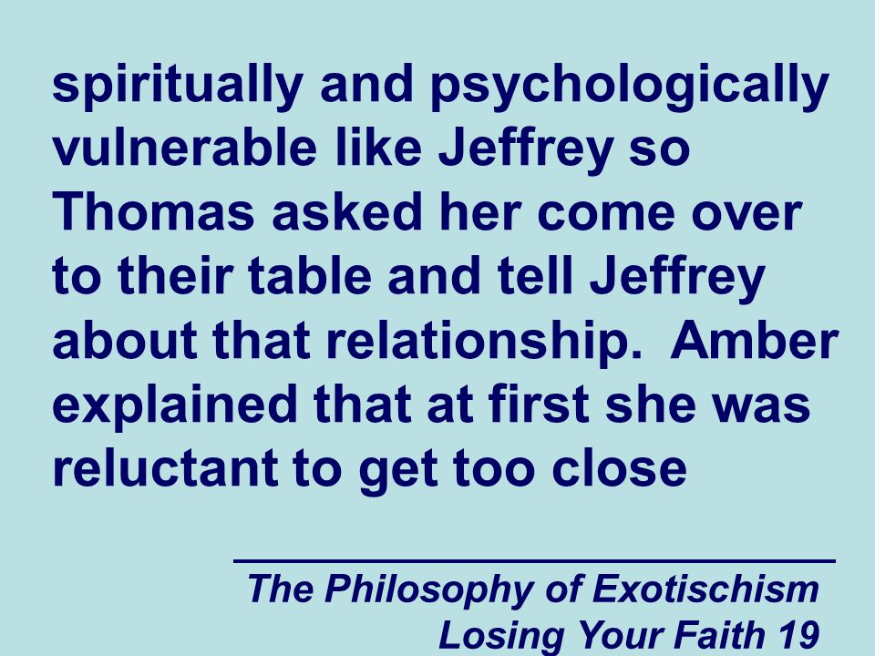 The Philosophy of Exotischism Losing Your Faith 19 spiritually and psychologically vulnerable like Jeffrey so Thomas asked her come over to their table and tell Jeffrey about that relationship.