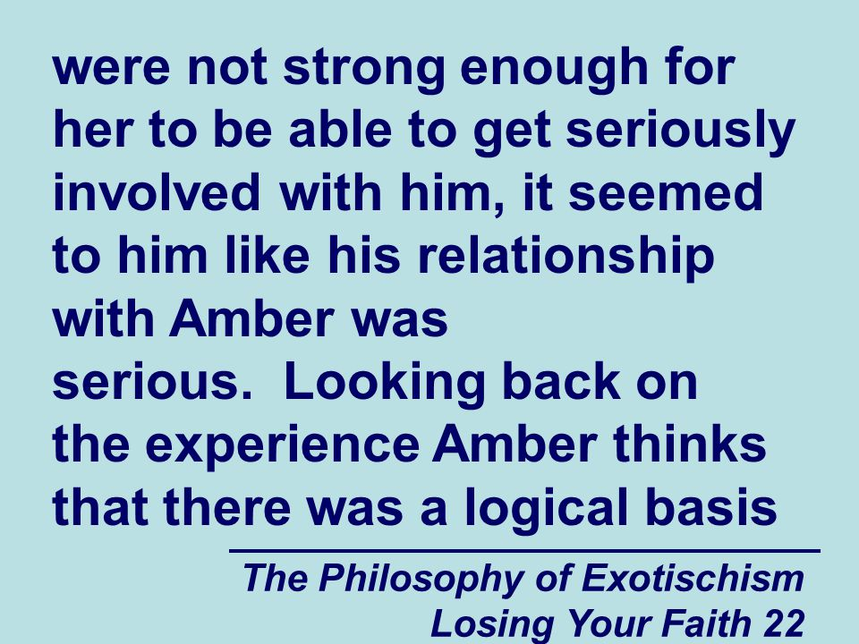 The Philosophy of Exotischism Losing Your Faith 22 were not strong enough for her to be able to get seriously involved with him, it seemed to him like his relationship with Amber was serious.