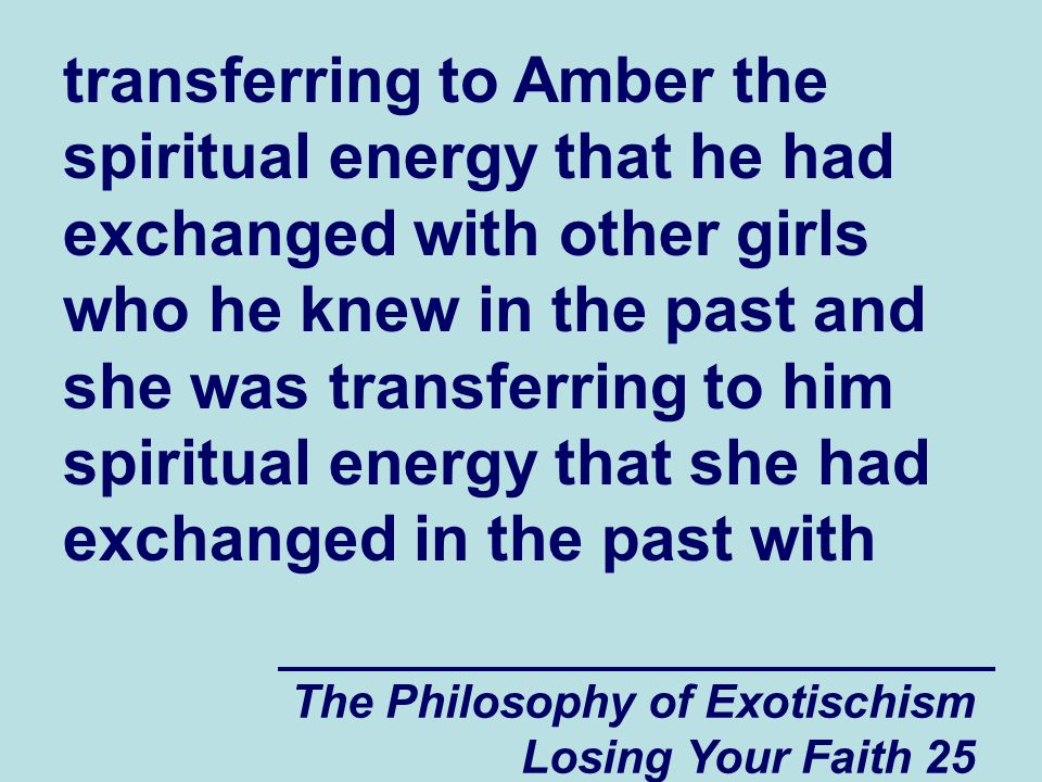 The Philosophy of Exotischism Losing Your Faith 25 transferring to Amber the spiritual energy that he had exchanged with other girls who he knew in the past and she was transferring to him spiritual energy that she had exchanged in the past with