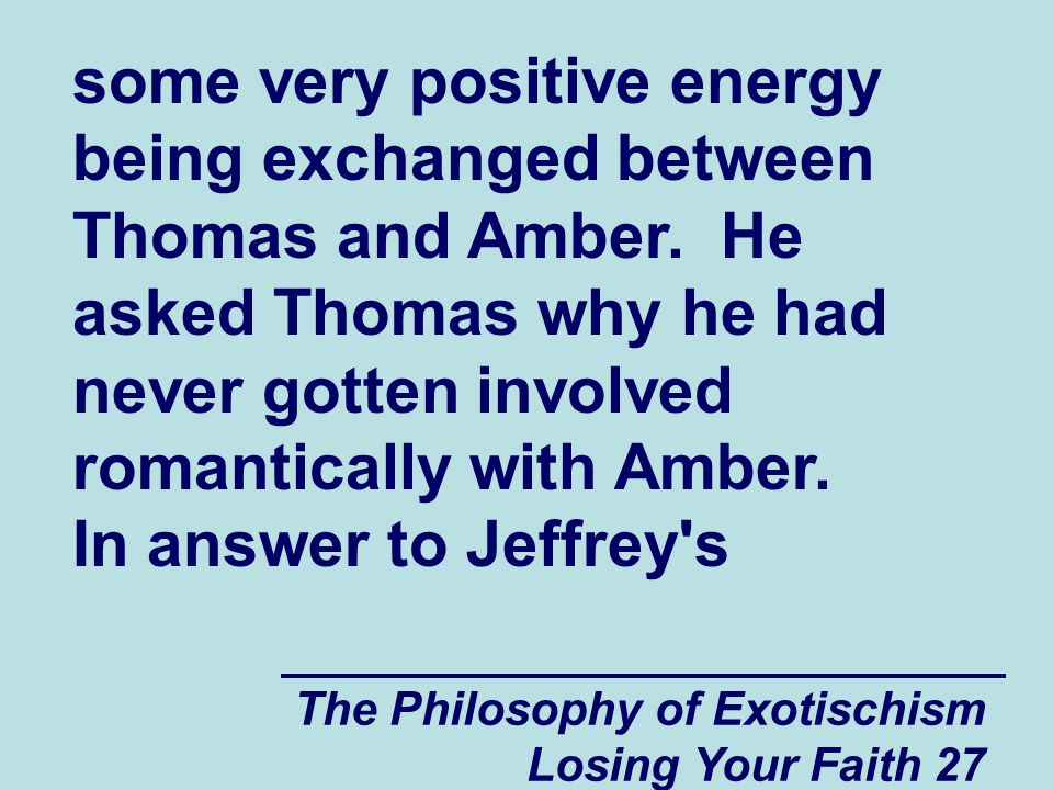 The Philosophy of Exotischism Losing Your Faith 27 some very positive energy being exchanged between Thomas and Amber.