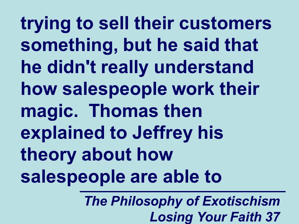 The Philosophy of Exotischism Losing Your Faith 37 trying to sell their customers something, but he said that he didn t really understand how salespeople work their magic.