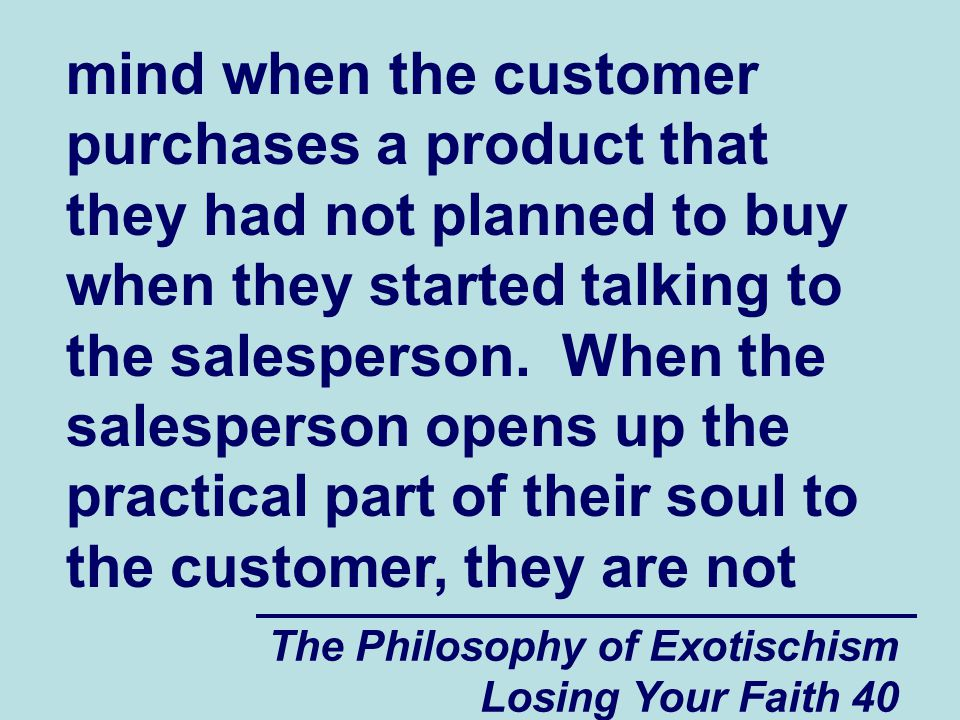 The Philosophy of Exotischism Losing Your Faith 40 mind when the customer purchases a product that they had not planned to buy when they started talking to the salesperson.