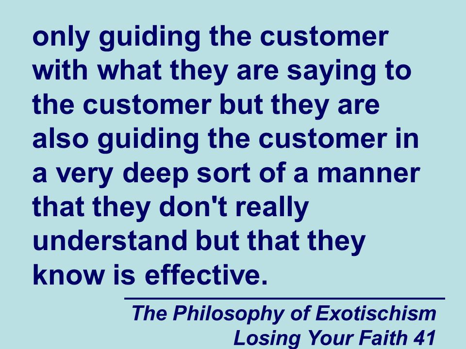 The Philosophy of Exotischism Losing Your Faith 41 only guiding the customer with what they are saying to the customer but they are also guiding the customer in a very deep sort of a manner that they don t really understand but that they know is effective.