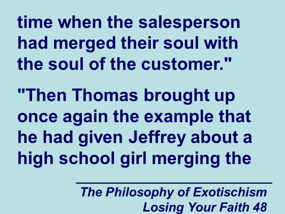 The Philosophy of Exotischism Losing Your Faith 48 time when the salesperson had merged their soul with the soul of the customer. Then Thomas brought up once again the example that he had given Jeffrey about a high school girl merging the
