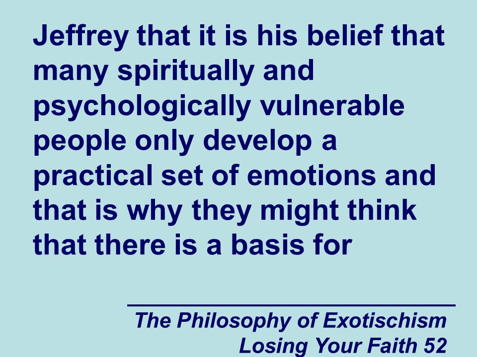 The Philosophy of Exotischism Losing Your Faith 52 Jeffrey that it is his belief that many spiritually and psychologically vulnerable people only develop a practical set of emotions and that is why they might think that there is a basis for