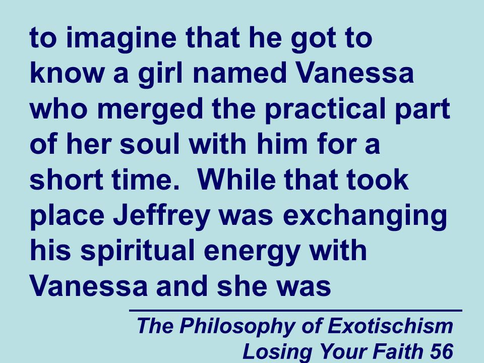 The Philosophy of Exotischism Losing Your Faith 56 to imagine that he got to know a girl named Vanessa who merged the practical part of her soul with him for a short time.