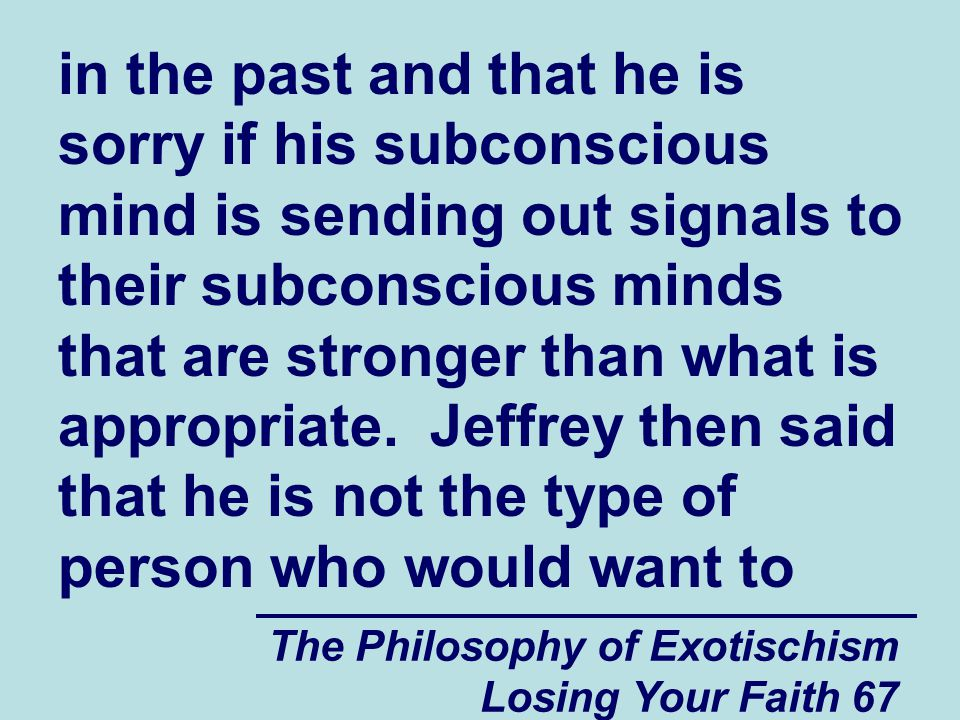 The Philosophy of Exotischism Losing Your Faith 67 in the past and that he is sorry if his subconscious mind is sending out signals to their subconscious minds that are stronger than what is appropriate.