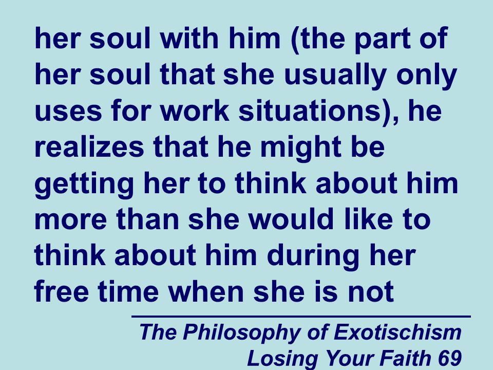 The Philosophy of Exotischism Losing Your Faith 69 her soul with him (the part of her soul that she usually only uses for work situations), he realizes that he might be getting her to think about him more than she would like to think about him during her free time when she is not