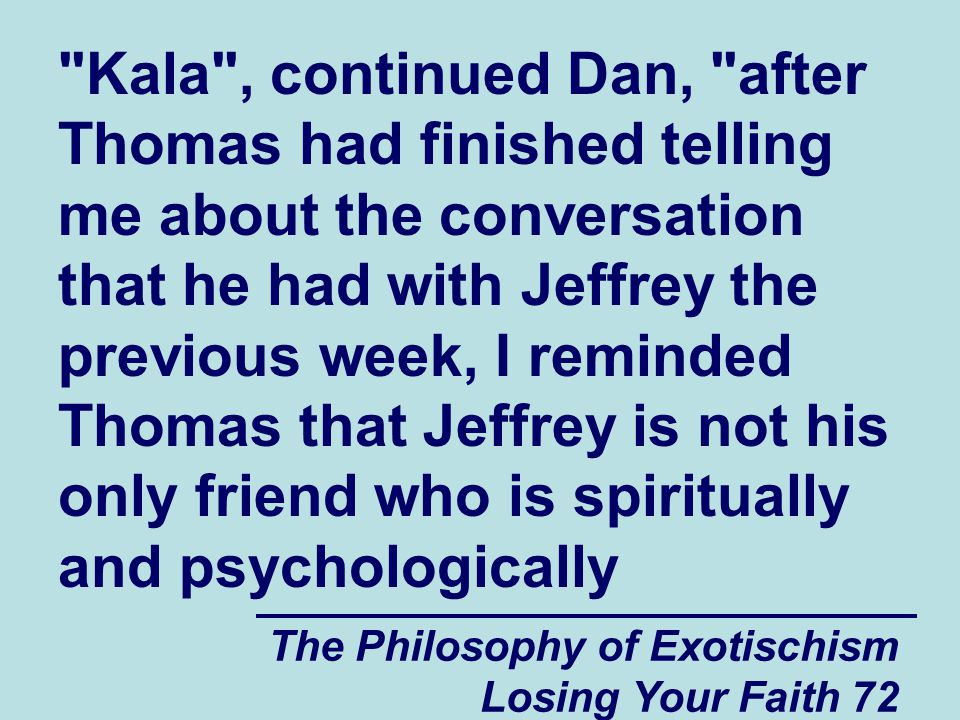 The Philosophy of Exotischism Losing Your Faith 72 Kala , continued Dan, after Thomas had finished telling me about the conversation that he had with Jeffrey the previous week, I reminded Thomas that Jeffrey is not his only friend who is spiritually and psychologically