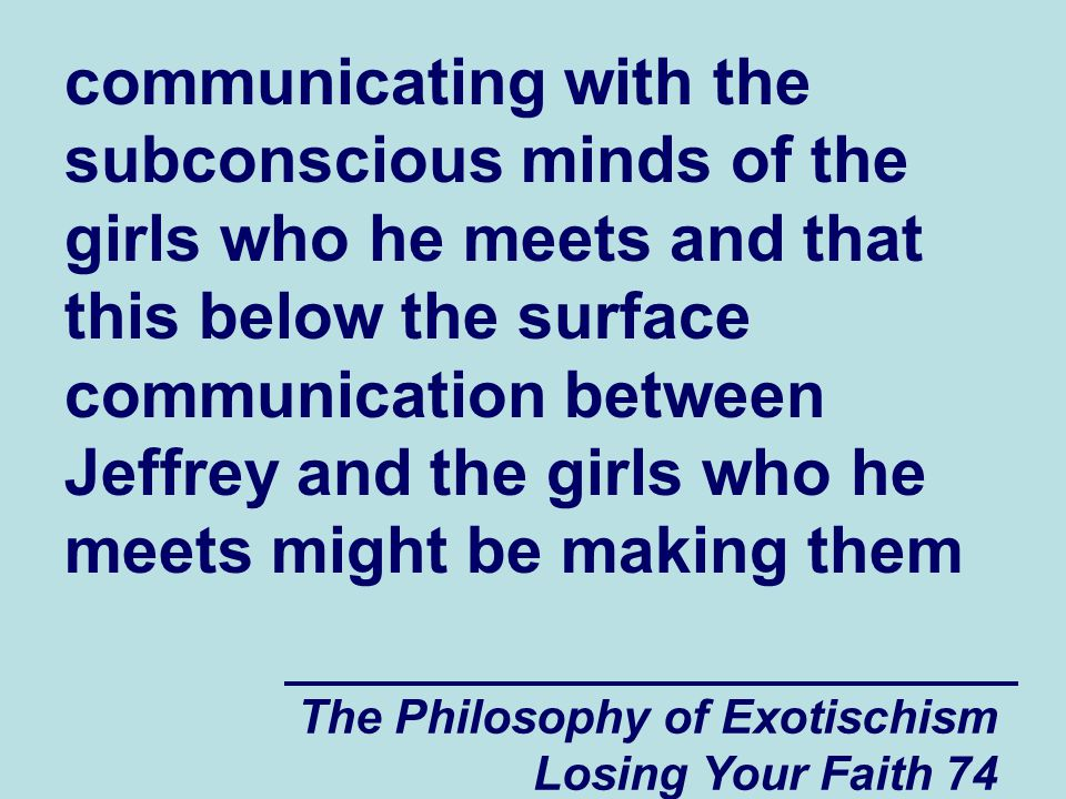 The Philosophy of Exotischism Losing Your Faith 74 communicating with the subconscious minds of the girls who he meets and that this below the surface communication between Jeffrey and the girls who he meets might be making them