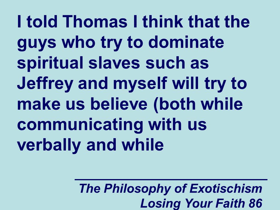 The Philosophy of Exotischism Losing Your Faith 86 I told Thomas I think that the guys who try to dominate spiritual slaves such as Jeffrey and myself will try to make us believe (both while communicating with us verbally and while