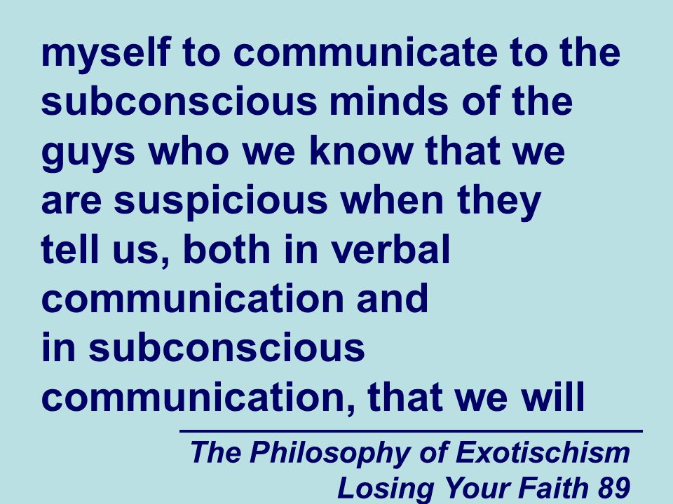 The Philosophy of Exotischism Losing Your Faith 89 myself to communicate to the subconscious minds of the guys who we know that we are suspicious when they tell us, both in verbal communication and in subconscious communication, that we will