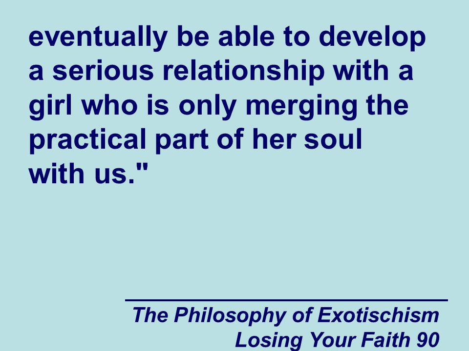 The Philosophy of Exotischism Losing Your Faith 90 eventually be able to develop a serious relationship with a girl who is only merging the practical part of her soul with us.