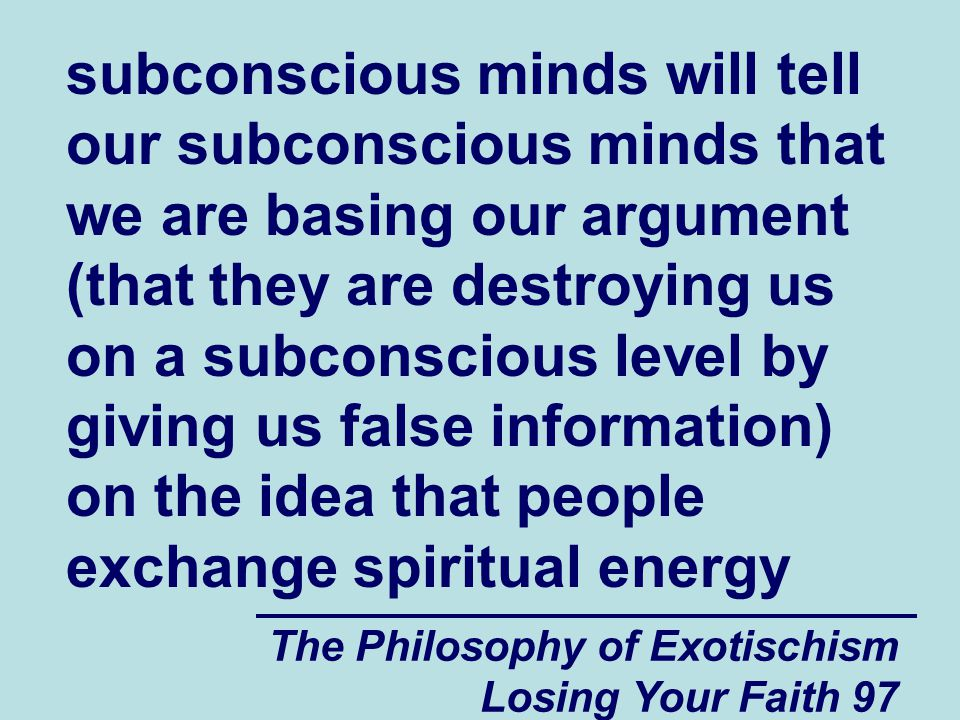 The Philosophy of Exotischism Losing Your Faith 97 subconscious minds will tell our subconscious minds that we are basing our argument (that they are destroying us on a subconscious level by giving us false information) on the idea that people exchange spiritual energy