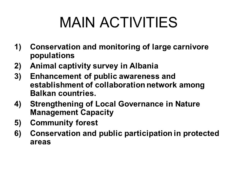 MAIN ACTIVITIES 1)Conservation and monitoring of large carnivore populations 2)Animal captivity survey in Albania 3)Enhancement of public awareness and establishment of collaboration network among Balkan countries.
