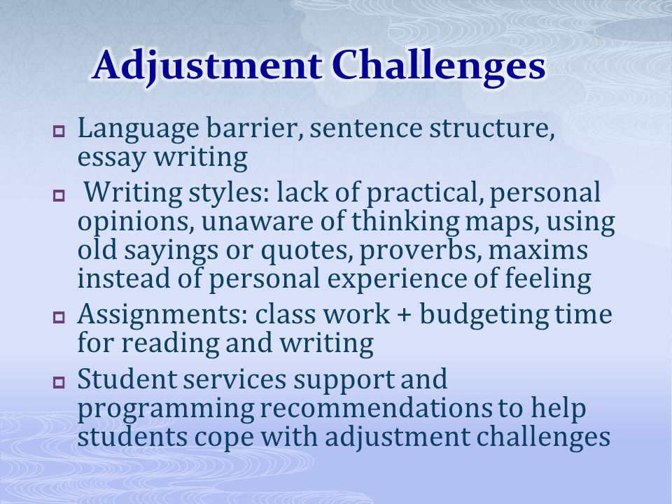 Language barrier, sentence structure, essay writing Writing styles: lack of practical, personal opinions, unaware of thinking maps, using old sayings or quotes, proverbs, maxims instead of personal experience of feeling Assignments: class work + budgeting time for reading and writing Student services support and programming recommendations to help students cope with adjustment challenges