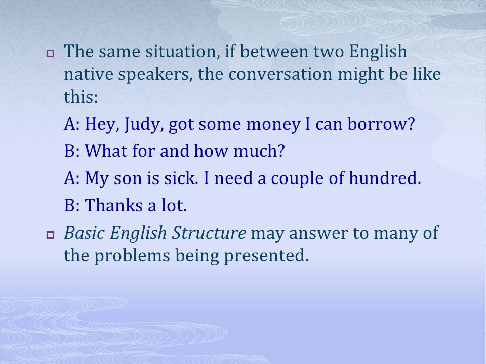 The same situation, if between two English native speakers, the conversation might be like this: A: Hey, Judy, got some money I can borrow.