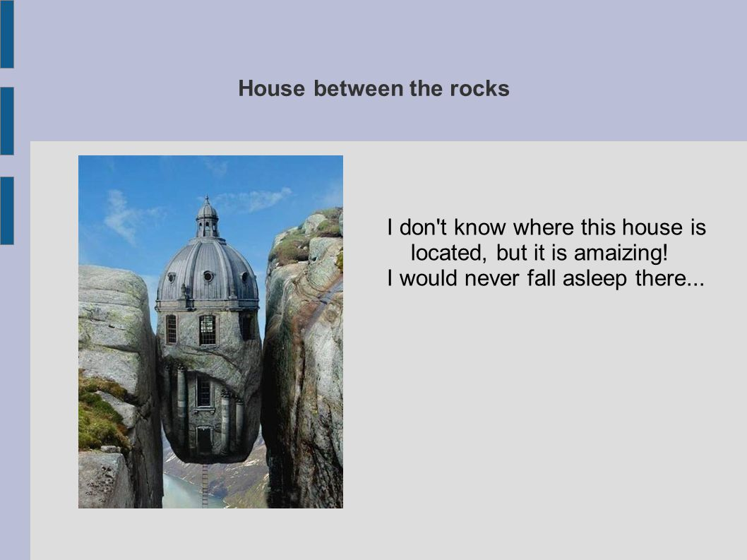 House between the rocks I don't know where this house is located, but it is amaizing! I would never fall asleep there...