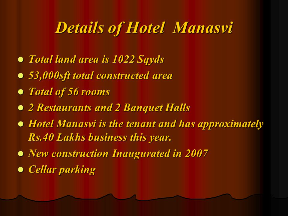Details of Hotel Manasvi Total land area is 1022 Sqyds 53,000sft total constructed area Total of 56 rooms 2 Restaurants and 2 Banquet Halls Hotel Manasvi is the tenant and has approximately Rs.40 Lakhs business this year.