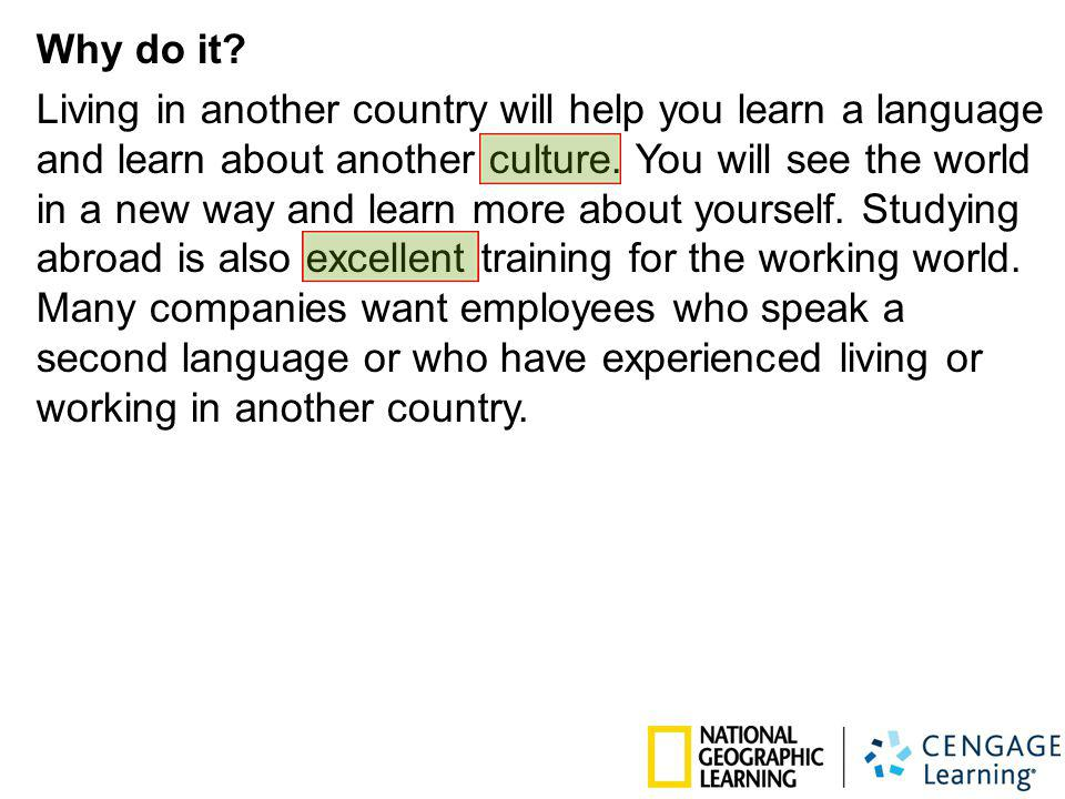 Why do it? Living in another country will help you learn a language and learn about another culture. You will see the world in a new way and learn mor