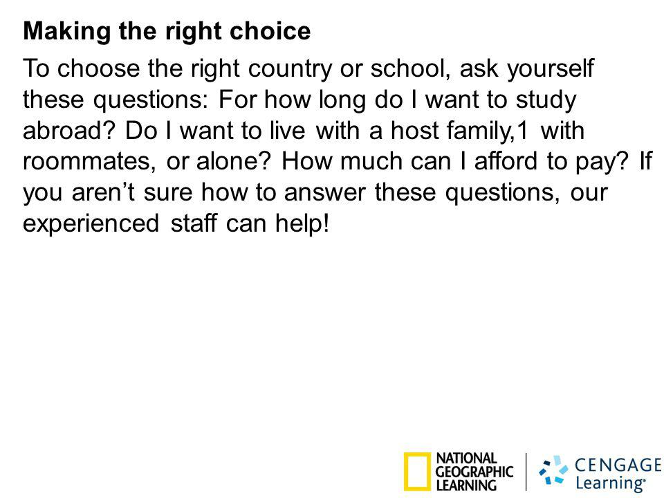 Making the right choice To choose the right country or school, ask yourself these questions: For how long do I want to study abroad? Do I want to live